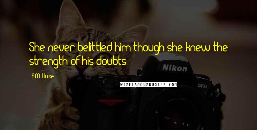 S.M. Hulse quotes: She never belittled him though she knew the strength of his doubts
