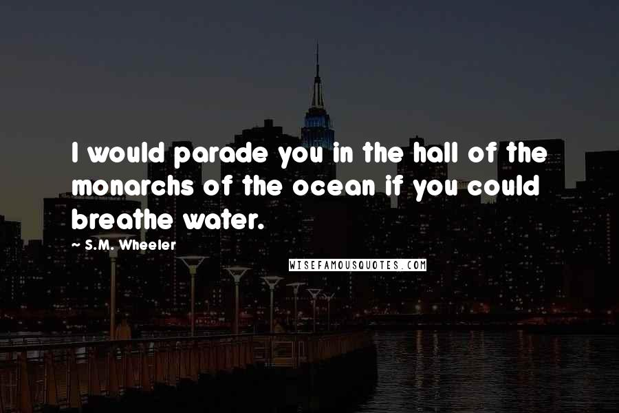 S.M. Wheeler quotes: I would parade you in the hall of the monarchs of the ocean if you could breathe water.