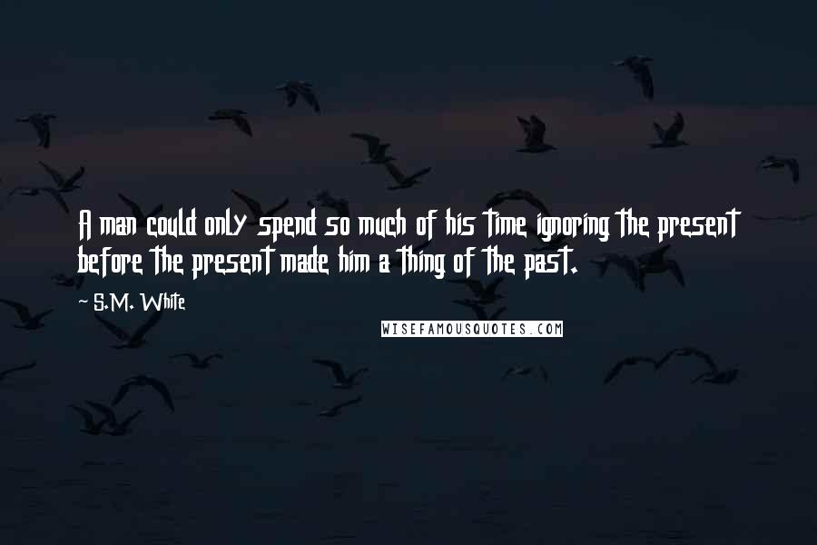 S.M. White quotes: A man could only spend so much of his time ignoring the present before the present made him a thing of the past.