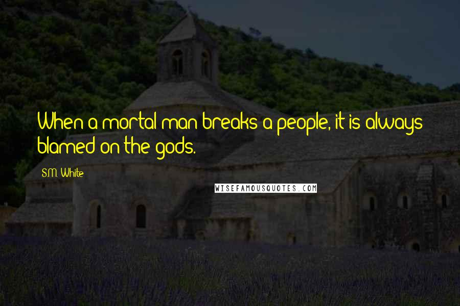 S.M. White quotes: When a mortal man breaks a people, it is always blamed on the gods.