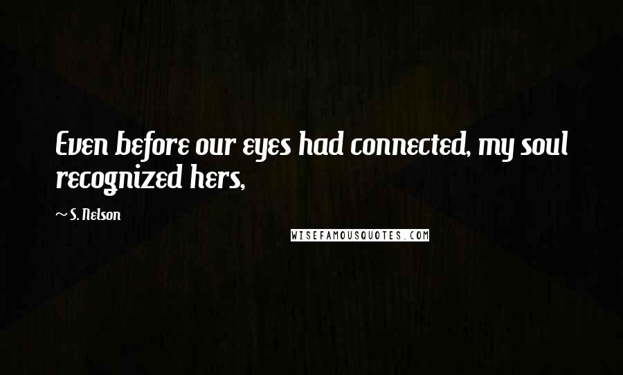 S. Nelson quotes: Even before our eyes had connected, my soul recognized hers,
