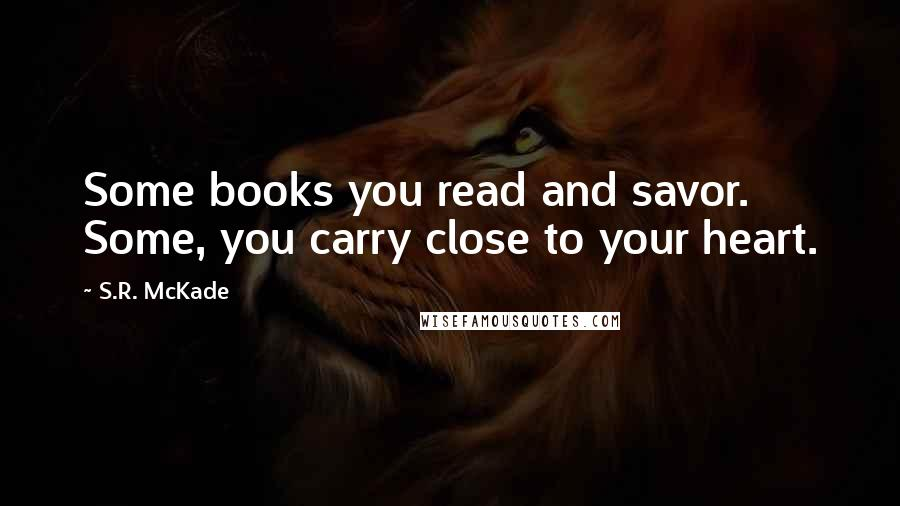 S.R. McKade quotes: Some books you read and savor. Some, you carry close to your heart.