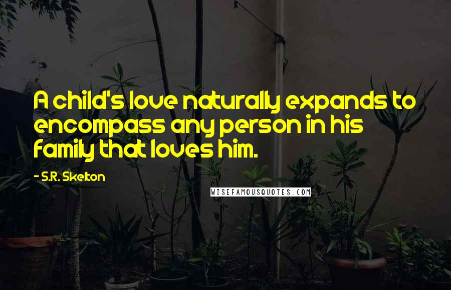 S.R. Skelton quotes: A child's love naturally expands to encompass any person in his family that loves him.