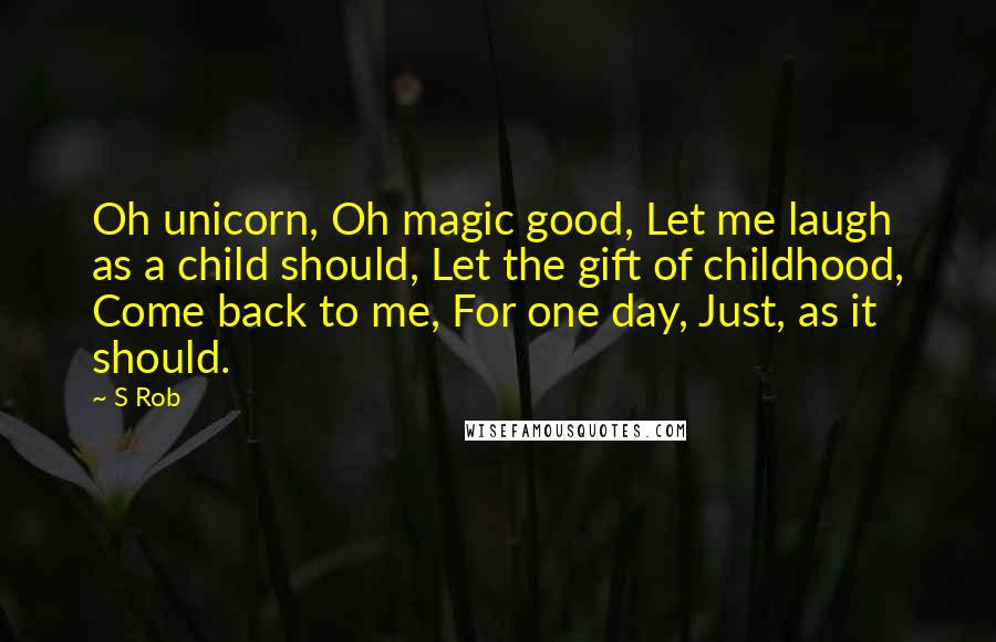 S Rob quotes: Oh unicorn, Oh magic good, Let me laugh as a child should, Let the gift of childhood, Come back to me, For one day, Just, as it should.