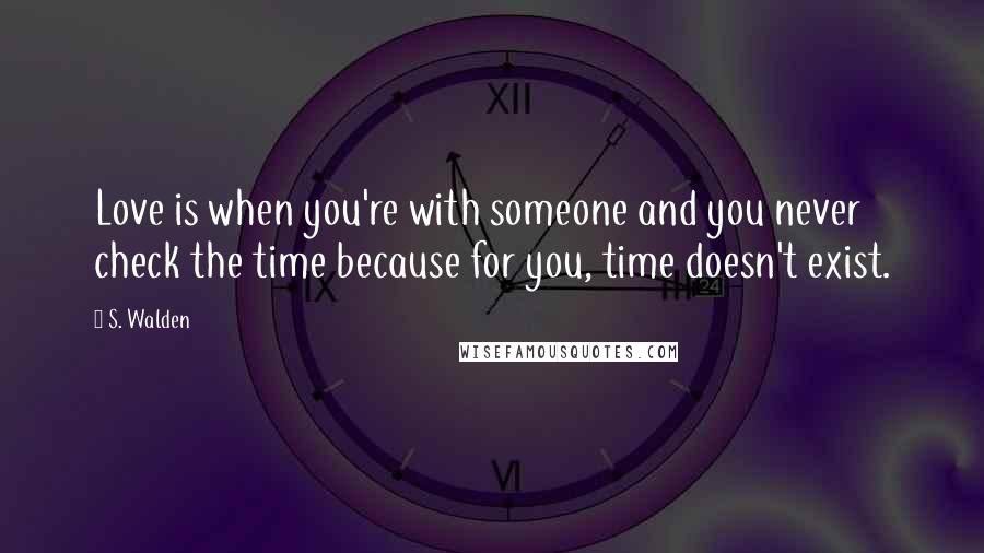 S. Walden quotes: Love is when you're with someone and you never check the time because for you, time doesn't exist.