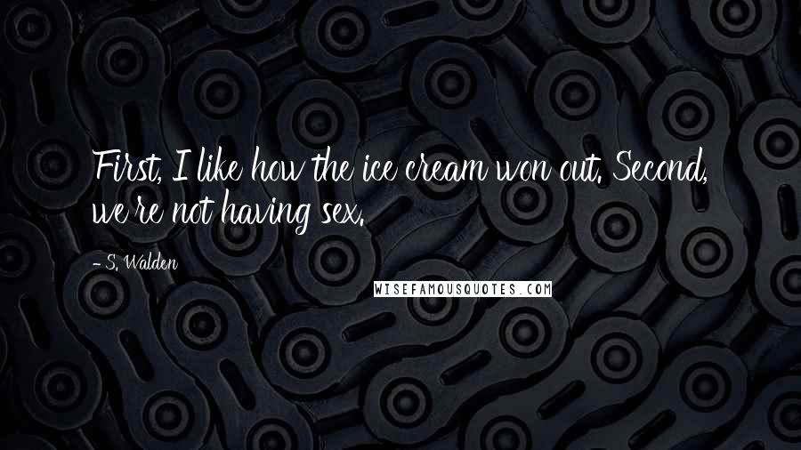 S. Walden quotes: First, I like how the ice cream won out. Second, we're not having sex.