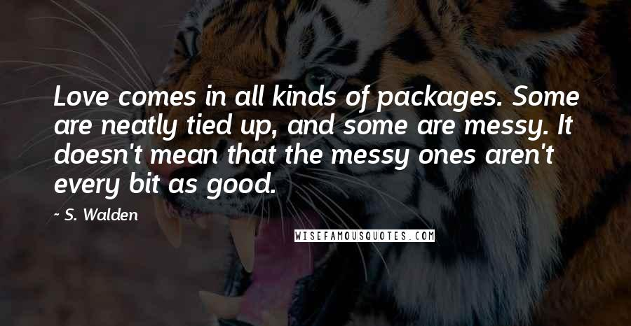 S. Walden quotes: Love comes in all kinds of packages. Some are neatly tied up, and some are messy. It doesn't mean that the messy ones aren't every bit as good.
