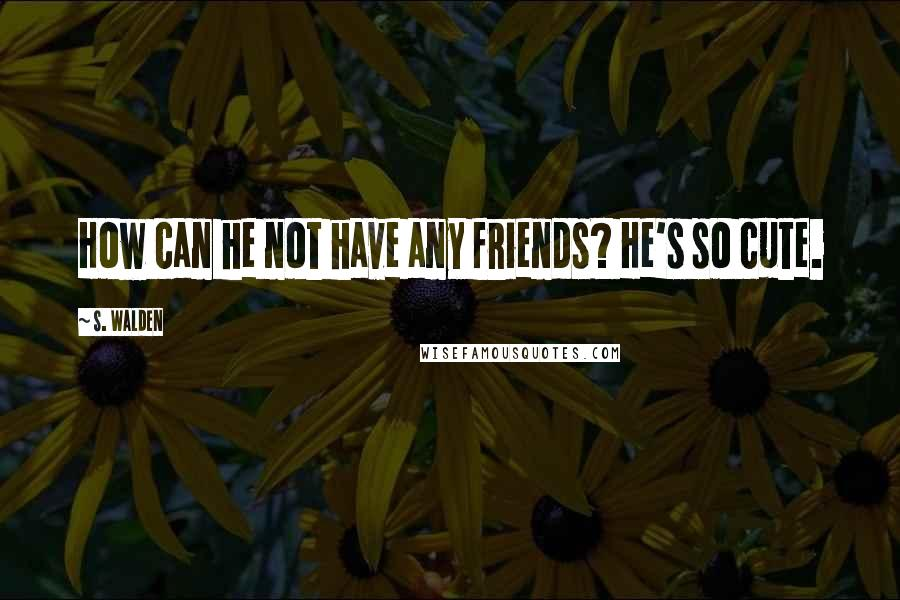 S. Walden quotes: How can he not have any friends? He's so cute.