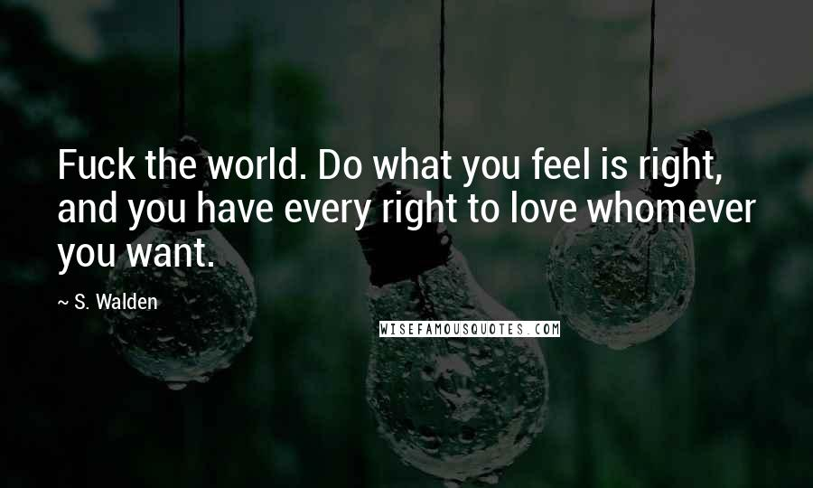 S. Walden quotes: Fuck the world. Do what you feel is right, and you have every right to love whomever you want.