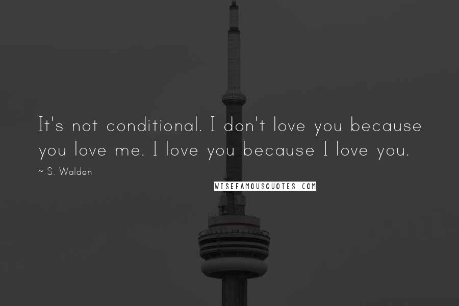 S. Walden quotes: It's not conditional. I don't love you because you love me. I love you because I love you.