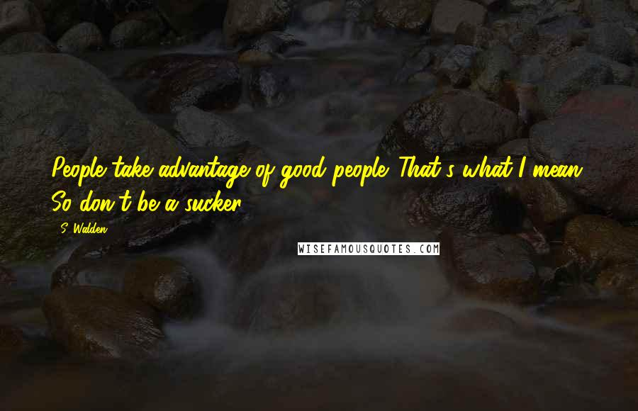 S. Walden quotes: People take advantage of good people. That's what I mean. So don't be a sucker.