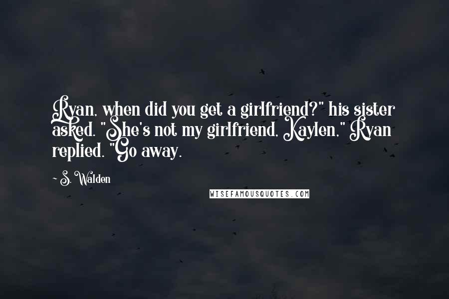 """S. Walden quotes: Ryan, when did you get a girlfriend?"""" his sister asked. """"She's not my girlfriend, Kaylen,"""" Ryan replied. """"Go away."""
