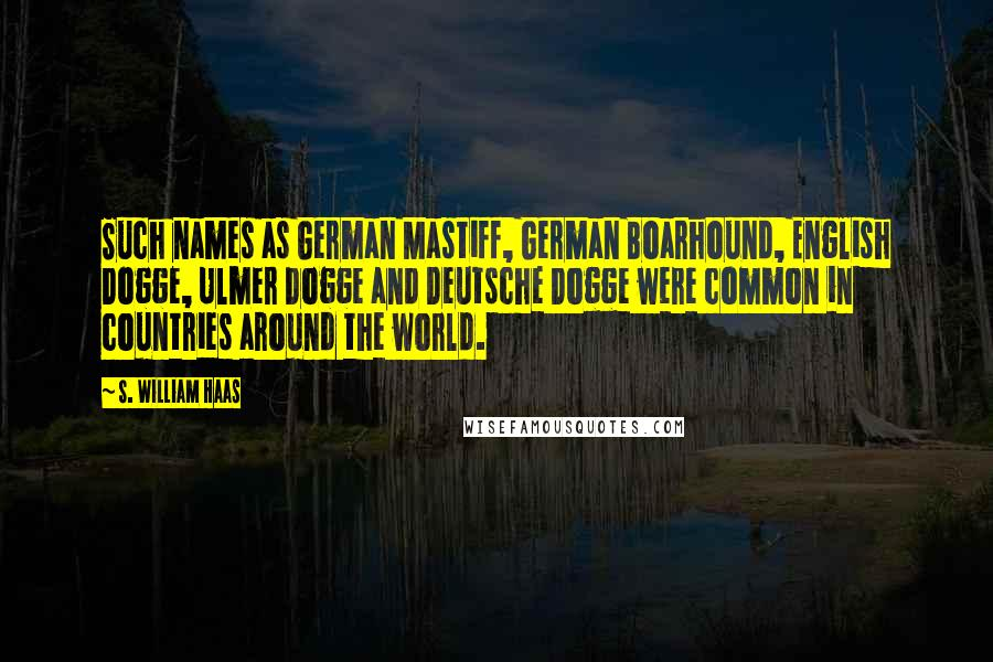 S. William Haas quotes: Such names as German Mastiff, German Boarhound, English Dogge, Ulmer Dogge and Deutsche Dogge were common in countries around the world.