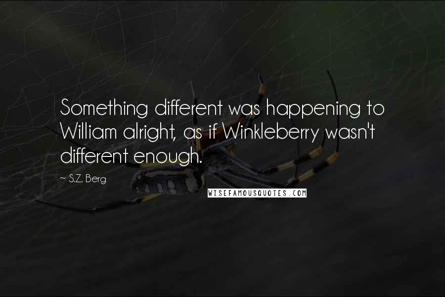 S.Z. Berg quotes: Something different was happening to William alright, as if Winkleberry wasn't different enough.