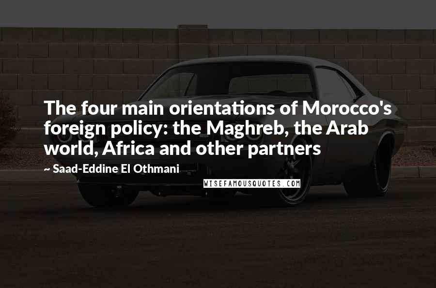 Saad-Eddine El Othmani quotes: The four main orientations of Morocco's foreign policy: the Maghreb, the Arab world, Africa and other partners