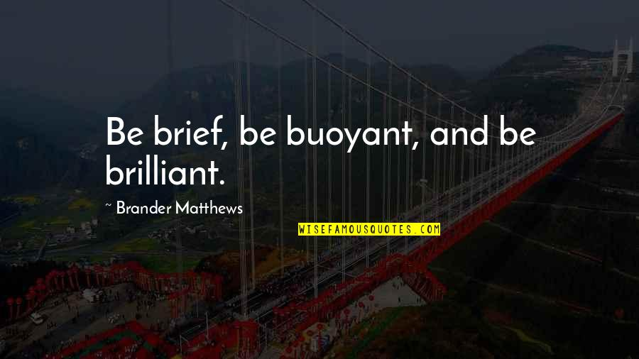 Saad Tasleem Quotes By Brander Matthews: Be brief, be buoyant, and be brilliant.