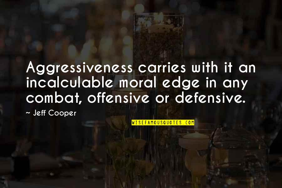 Saad Tasleem Quotes By Jeff Cooper: Aggressiveness carries with it an incalculable moral edge
