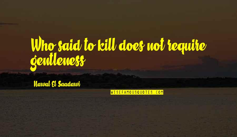 Saadawi Quotes By Nawal El Saadawi: Who said to kill does not require gentleness?