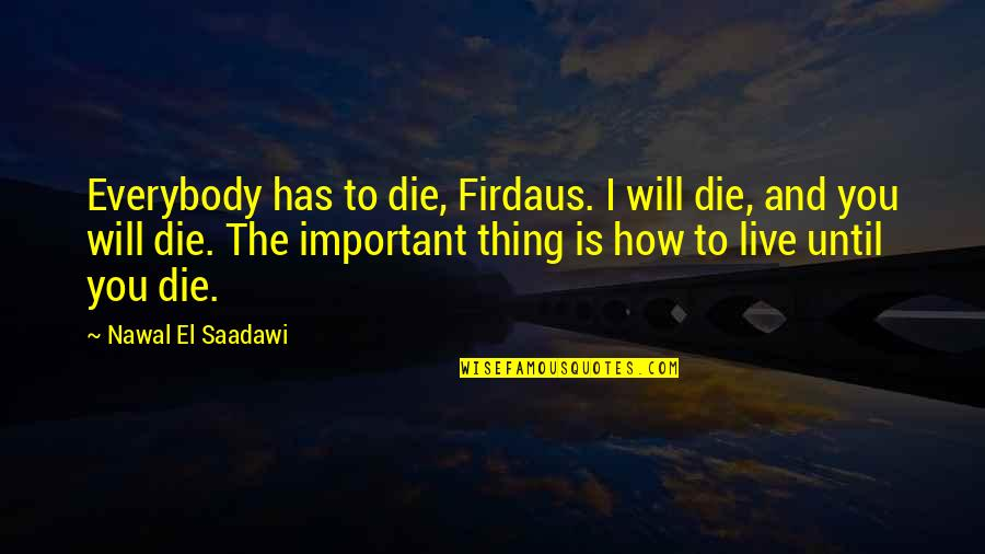 Saadawi Quotes By Nawal El Saadawi: Everybody has to die, Firdaus. I will die,
