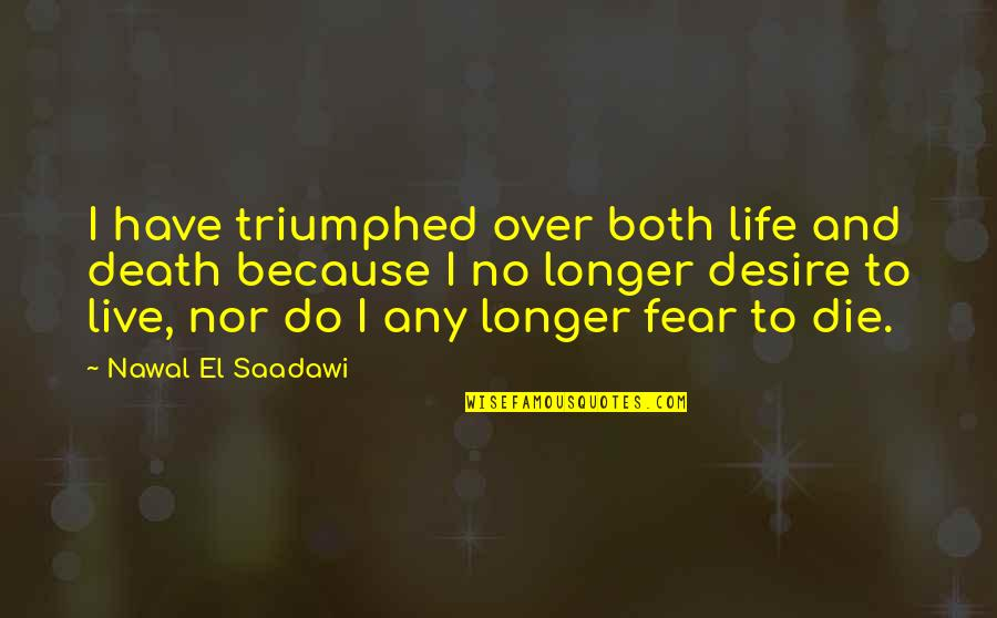 Saadawi Quotes By Nawal El Saadawi: I have triumphed over both life and death
