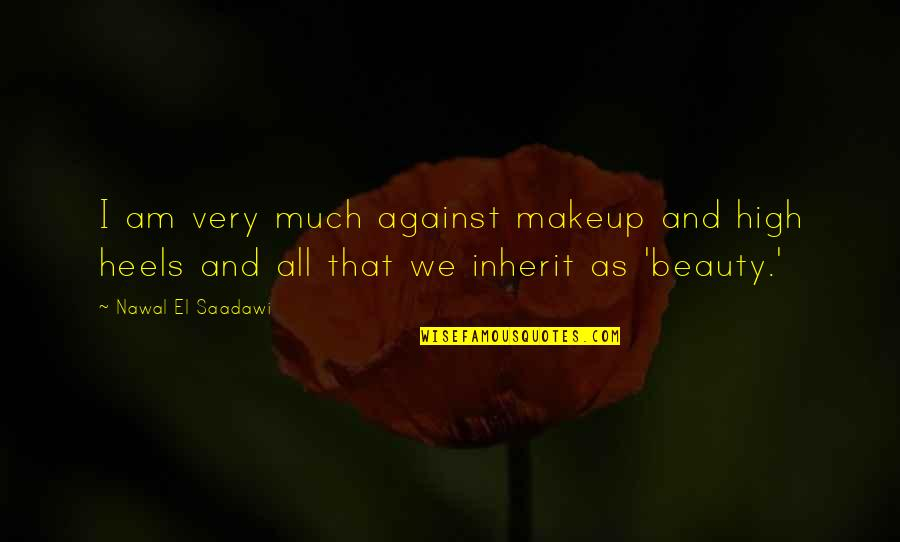 Saadawi Quotes By Nawal El Saadawi: I am very much against makeup and high