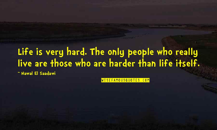 Saadawi Quotes By Nawal El Saadawi: Life is very hard. The only people who
