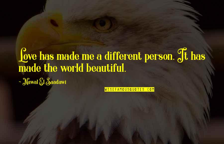 Saadawi Quotes By Nawal El Saadawi: Love has made me a different person. It