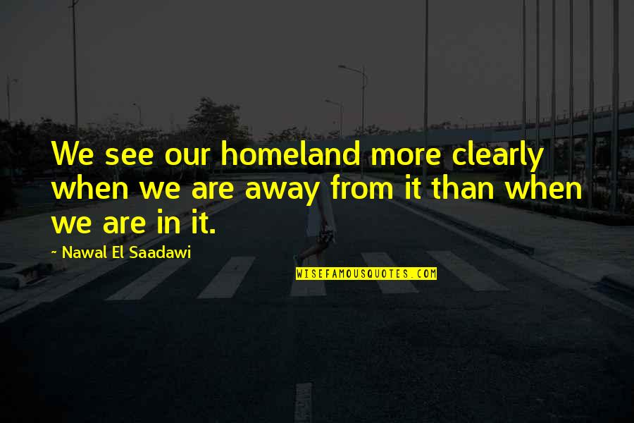 Saadawi Quotes By Nawal El Saadawi: We see our homeland more clearly when we