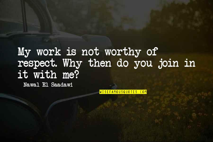 Saadawi Quotes By Nawal El Saadawi: My work is not worthy of respect. Why