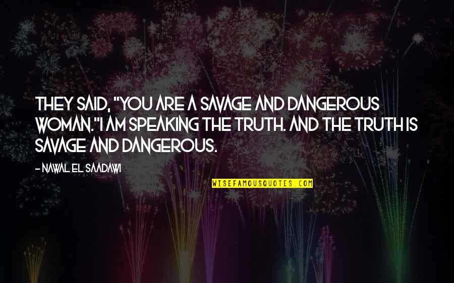 "Saadawi Quotes By Nawal El Saadawi: They said, ""You are a savage and dangerous"
