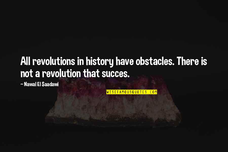 Saadawi Quotes By Nawal El Saadawi: All revolutions in history have obstacles. There is