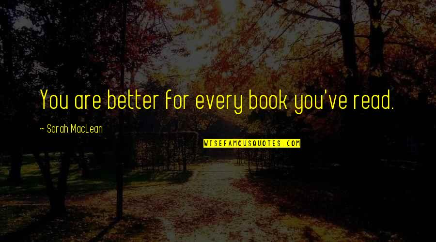 Saahilprem Quotes By Sarah MacLean: You are better for every book you've read.