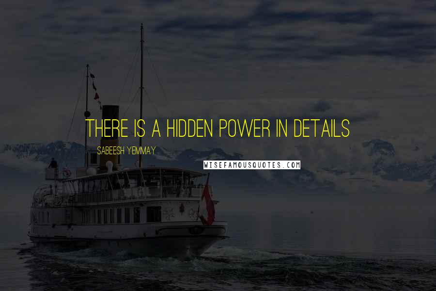 Sabeesh Yemmay quotes: There is a hidden power in details