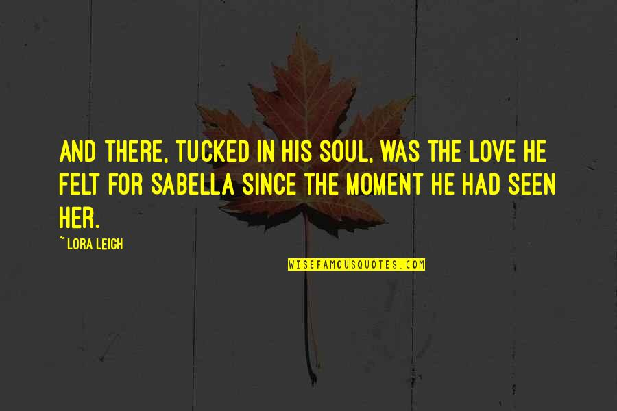 Sabella Quotes By Lora Leigh: And there, tucked in his soul, was the