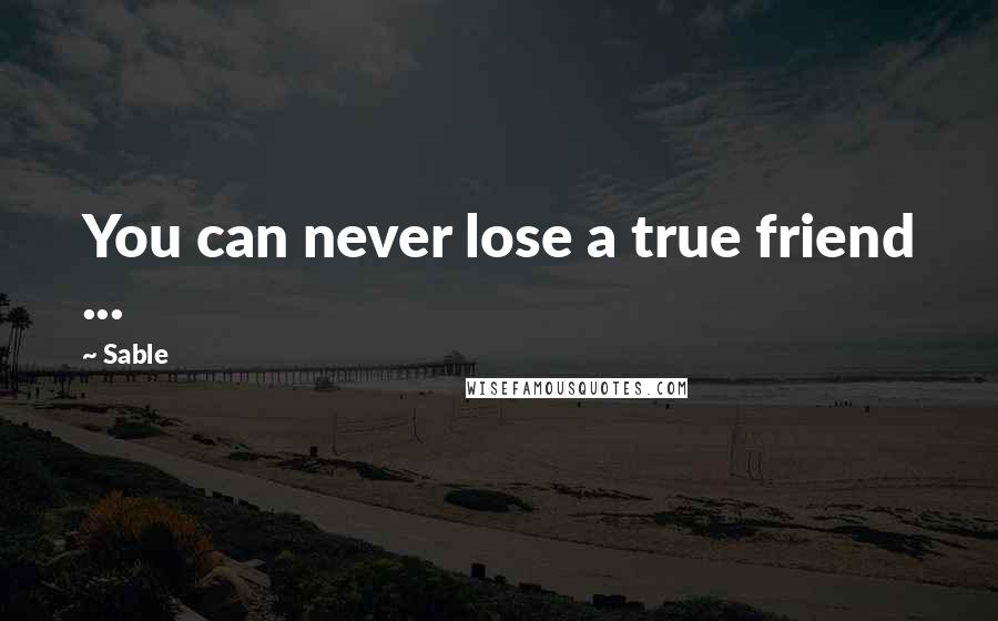 Sable quotes: You can never lose a true friend ...