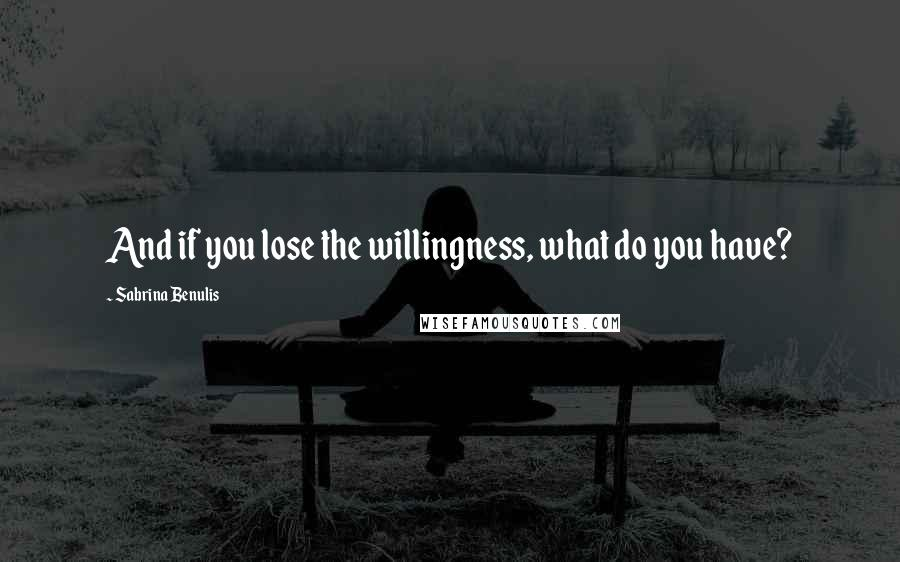 Sabrina Benulis quotes: And if you lose the willingness, what do you have?