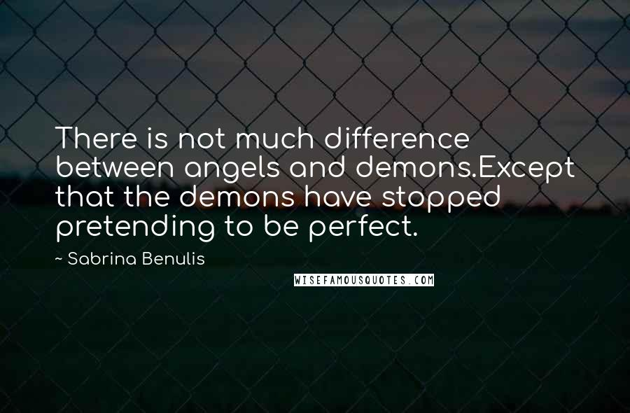 Sabrina Benulis quotes: There is not much difference between angels and demons.Except that the demons have stopped pretending to be perfect.
