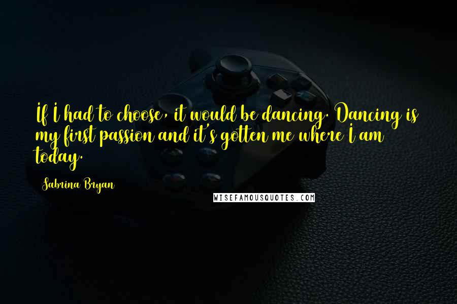 Sabrina Bryan quotes: If I had to choose, it would be dancing. Dancing is my first passion and it's gotten me where I am today.