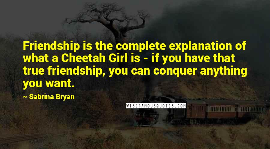 Sabrina Bryan quotes: Friendship is the complete explanation of what a Cheetah Girl is - if you have that true friendship, you can conquer anything you want.