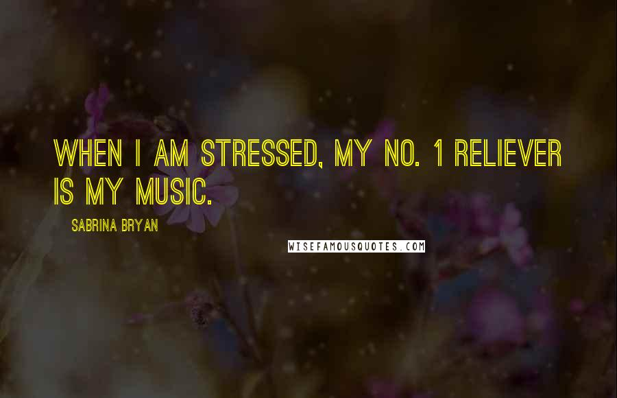 Sabrina Bryan quotes: When I am stressed, my No. 1 reliever is my music.