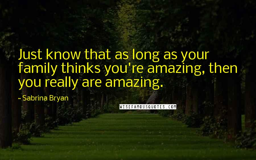 Sabrina Bryan quotes: Just know that as long as your family thinks you're amazing, then you really are amazing.