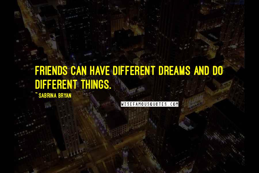 Sabrina Bryan quotes: Friends can have different dreams and do different things.