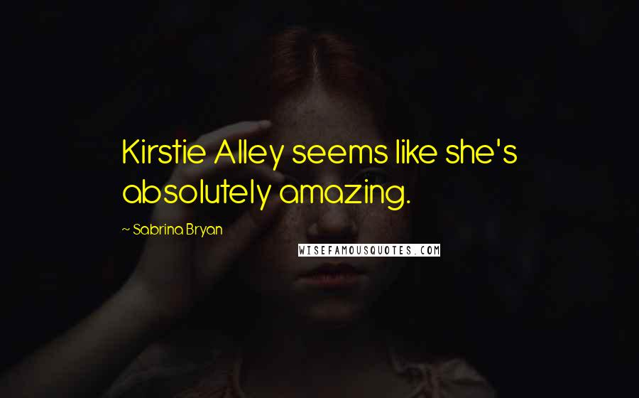 Sabrina Bryan quotes: Kirstie Alley seems like she's absolutely amazing.