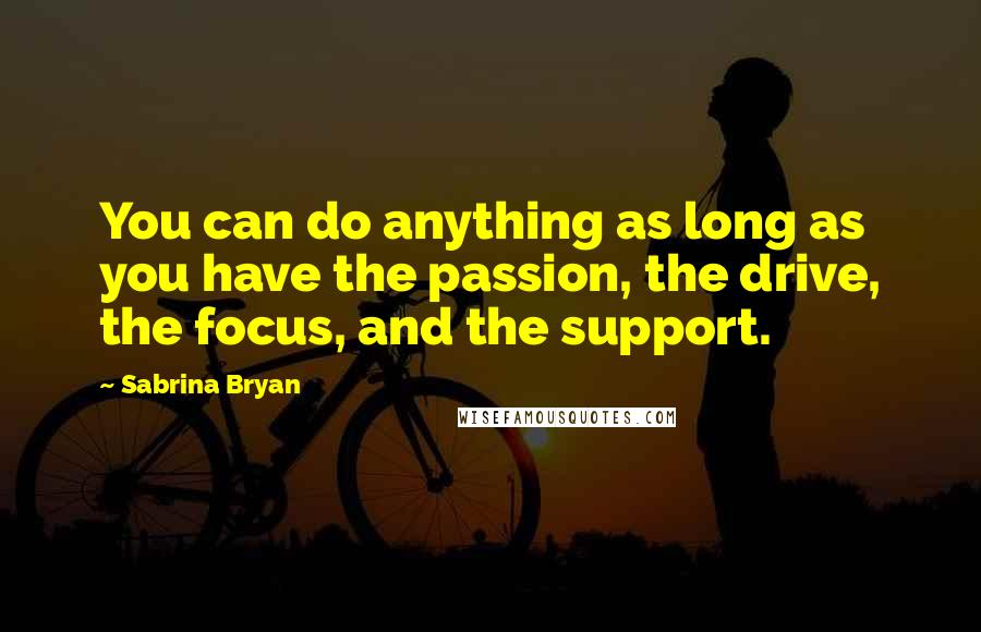 Sabrina Bryan quotes: You can do anything as long as you have the passion, the drive, the focus, and the support.