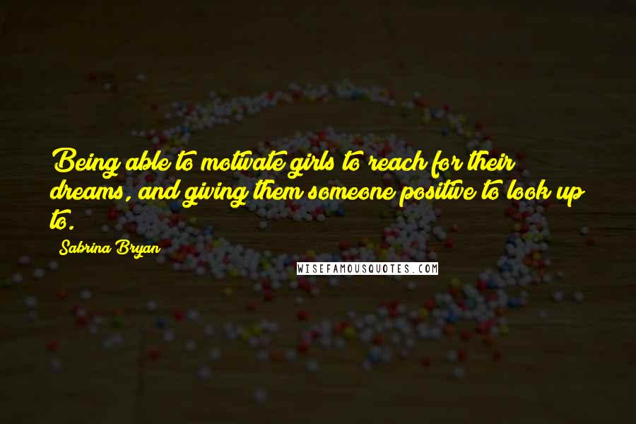 Sabrina Bryan quotes: Being able to motivate girls to reach for their dreams, and giving them someone positive to look up to.