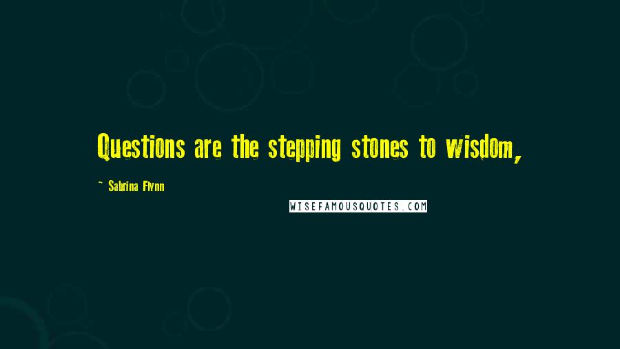 Sabrina Flynn quotes: Questions are the stepping stones to wisdom,