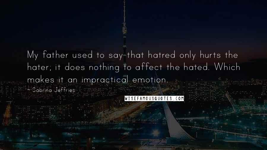 Sabrina Jeffries quotes: My father used to say that hatred only hurts the hater; it does nothing to affect the hated. Which makes it an impractical emotion.