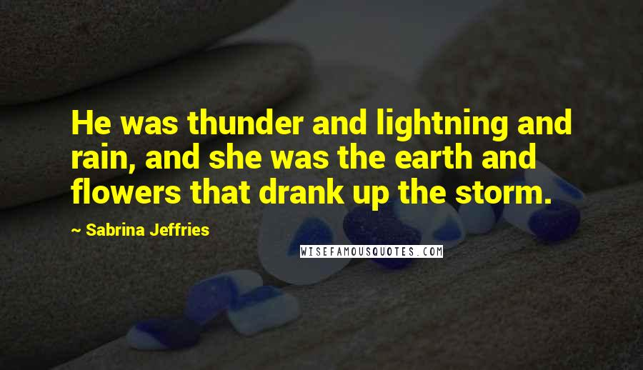 Sabrina Jeffries quotes: He was thunder and lightning and rain, and she was the earth and flowers that drank up the storm.