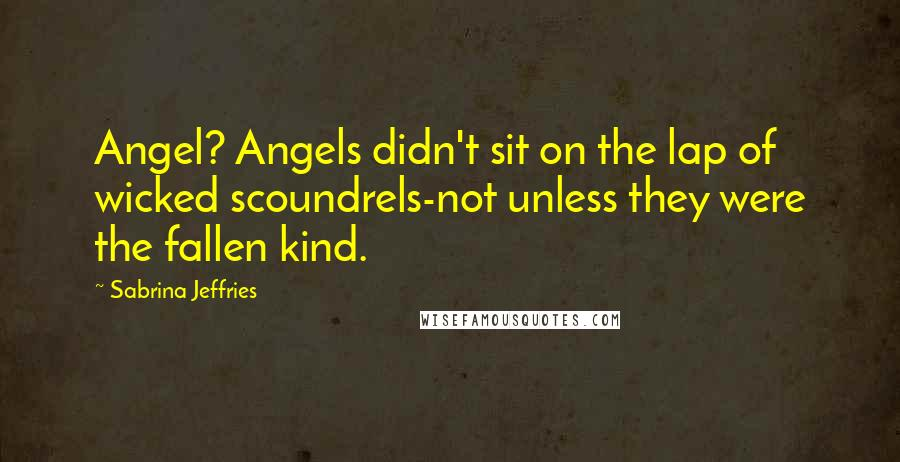 Sabrina Jeffries quotes: Angel? Angels didn't sit on the lap of wicked scoundrels-not unless they were the fallen kind.