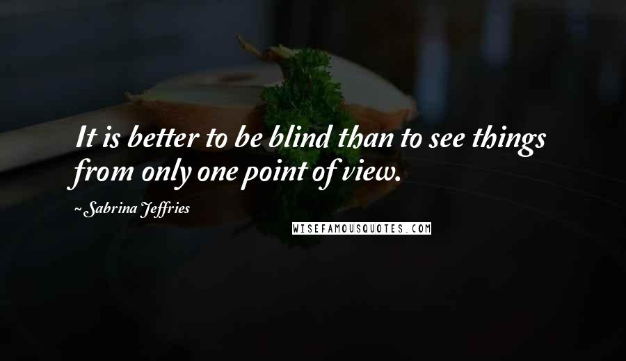 Sabrina Jeffries quotes: It is better to be blind than to see things from only one point of view.